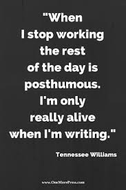 best images about tennessee williams tennessee when i stop working the rest of the day is posthumous i m only really alive when i m writing tennessee williams