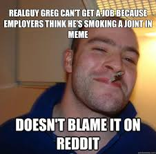 realguy greg can  t get a job because employers think he  s smoking  realguy greg can39t get a job because employers think he39s smoking a joint in meme doesn39t blame it on reddit misc quickmeme