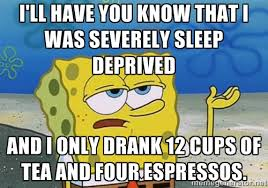 I'll have you know that I was severely sleep deprived and I only ... via Relatably.com