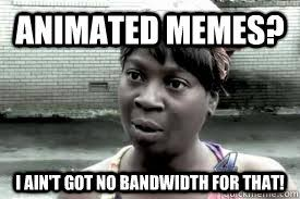 Animated memes? I AIN'T GOT NO BANDWIDTH FOR THAT! - Teo I aint ... via Relatably.com