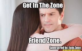 Meme Maker - Get In The Zone Friend Zone. Sponsored by AutoZone ... via Relatably.com