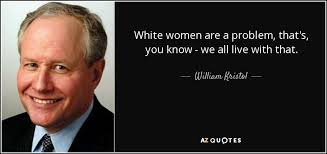 William Kristol quote: White women are a problem, that's, you know ...