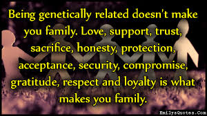 Being genetically related doesn't make you family. Love, support ... via Relatably.com