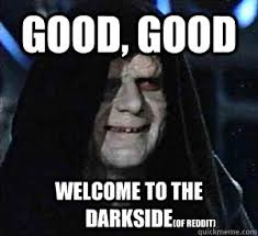 Good, good Welcome to the darkside (of reddit) - Happy Emperor ... via Relatably.com