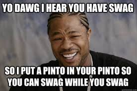 YO DAWG I HEAR YOU have swag so I put a pinto in your pinto so you ... via Relatably.com