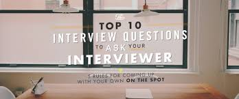 the top interview questions to ask your interviewer rules the top 10 interview questions to ask your interviewer 5 rules for coming up your own on the spot