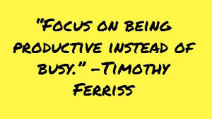 Focus on being productive instead of  busy. - Timothy ferriss
