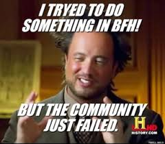 i-tryed-to-do-something-in-bfh-but-the-community-just-failed-thumb.jpg via Relatably.com