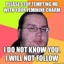 Please stop tempting me with your feminine charm I do not know you ... via Relatably.com