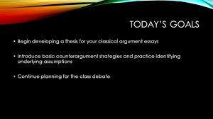 today s goals begin developing a thesis for your classical 1 today s goals begin developing a thesis for your classical argument essays introduce basic counterargument strategies and practice identifying underlying