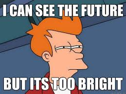 I can see the future But its too bright - Futurama Fry - quickmeme via Relatably.com