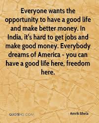 amrik bhela quotes quotehd everyone wants the opportunity to have a good life and make better money in