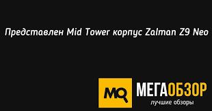 Представлен <b>Mid</b> Tower <b>корпус Zalman</b> Z9 Neo - MegaObzor