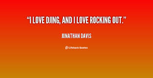 I love DJing, and I love rocking out. - Jonathan Davis at Lifehack ... via Relatably.com