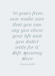 quote about sometimes peace is better than being right  10 years from now make sure that you can say you chose your life and you didn t settle for it life journey love