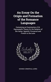 an essay on the origin and formation of the r ce languages an essay on the origin and formation of the r ce languages containing an examination of m raynouard s theory on the relation of the italian spanish