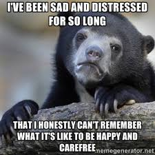 I've been sad and distressed for so long that I honestly can't ... via Relatably.com