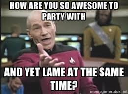 How are you so awesome to party with And yet lame at the same time ... via Relatably.com