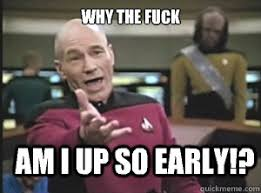 why the fuck Am i up so early!? - Annoyed Picard - quickmeme via Relatably.com