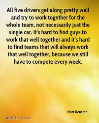 matt kenseth quotes quotehd all five drivers get along pretty well and try to work together for the whole team
