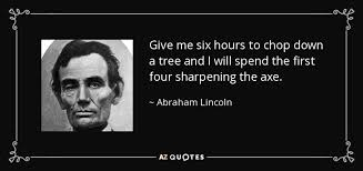 Abraham Lincoln quote: Give me six hours to chop down a tree and... via Relatably.com