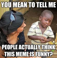 You mean to tell me People actually think this meme is funny ... via Relatably.com