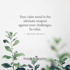 Your calm mind is the ultimate weapon against your challenges. So.