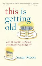 this is getting old zen thoughts on aging with humor and dignity  this is getting old zen thoughts on aging with humor and dignity by susan moon  reviews discussion bookclubs lists