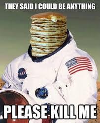 Pancake Astronaut | Kill Me | Know Your Meme via Relatably.com