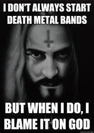 I don't always start Death Metal bands But when I do, I blame it ... via Relatably.com