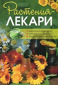 """Книга """"Растения-лекари. Выращивание и сбор, кулинарные ..."""