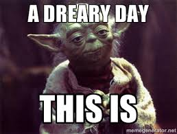 A DREARY DAY THIS IS - Yoda | Meme Generator via Relatably.com