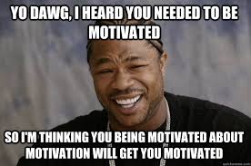 YO DAWG, I HEARD YOU NEEDED TO BE MOTIVATED SO I'M THINKING YOU ... via Relatably.com