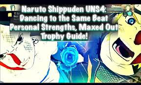 naruto shippuden uns4 dancing to the same beat personal strengths naruto shippuden uns4 dancing to the same beat personal strengths maxed out trophy guide