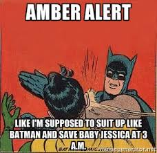 Amber alert Like i'm supposed to suit up like batman and save baby ... via Relatably.com