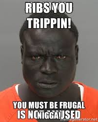 Ribs you trippin! You must be frugal nigga! - Jail Nigger   Meme ... via Relatably.com