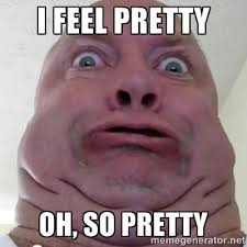 i feel pretty oh, so pretty - Ugly but Beautiful | Meme Generator via Relatably.com