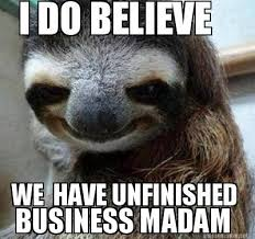 Meme Maker - I DO BELIEVE WE HAVE UNFINISHED BUSINESS MADAM Meme ... via Relatably.com