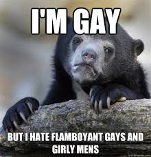 i'm gay but i hate flamboyant gays and girly mens - Confession ... via Relatably.com