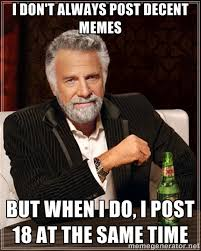 I don't always post decent memes But when I do, I post 18 at the ... via Relatably.com
