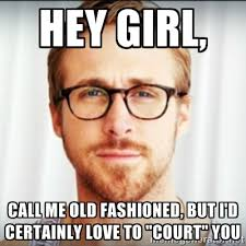 "Hey girl, call me old fashioned, but I'd certainly love to ""court ... via Relatably.com"