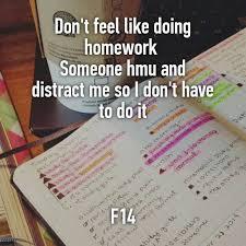 Don     t feel like doing homework Someone hmu and distract me so I