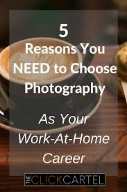 reasons you need to choose photography as your work at home 5 reasons you need to choose photography as your work at home career