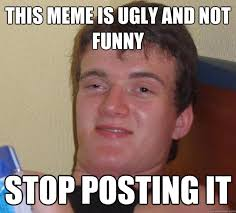 This meme is ugly and not funny Stop posting it - 10 Guy - quickmeme via Relatably.com