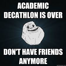 Academic Decathlon is over Don't have friends anymore - Forever ... via Relatably.com