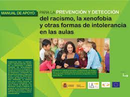 Resultado de imagen de Manual de apoyo PARA LA  PREVENCIÓN Y DETECCIÓN del racismo, la xenofobia  y otras formas de intolerancia  en las aulas El objetivo es mejorar la formación y sensibilización del profeso - rado y de la comunidad educativa reforzando la imagen positiva  y la integración e inclusión de las personas inmigrantes y las mi - norías étnicas.