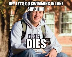 HEY LET'S GO SWIMMING IN LAKE SUPERIOR DIES - College Freshman ... via Relatably.com