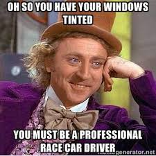 Oh so you have your windows tinted You must be a professional race ... via Relatably.com