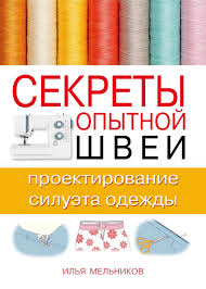 <b>Илья Мельников</b>, <b>Секреты опытной</b> швеи: проектирование ...