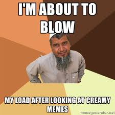 I'm about to blow My load after looking at creamy memes - Ordinary ... via Relatably.com